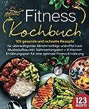 Fitness Kochbuch: 123 gesunde und schnelle Rezepte für überwältigende Abnehmerfolge und...